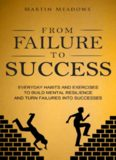 From Failure to Success: Everyday Habits and Exercises to Build Mental Resilience and Turn Failures