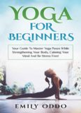 Yoga for Beginners: Your Guide to Master Yoga Poses While Strengthening Your Body, Calming Your