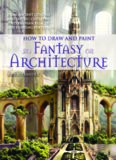 How to draw and paint fantasy architecture: from ancient citadels and gothic castles