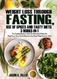 Weight Loss Through Fasting, Use of Spices and Tasty Diets 3 Books in1: The Complete Beginners