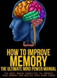 How To Improve Memory - The Ultimate Mind Power Manual - The Best Brain Exercises to Improve Your
