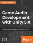 Game audio development with Unity 5.X : design a blockbuster game soundtrack with Unity 5.X