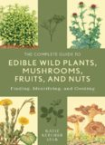 The Complete Guide to Edible Wild Plants, Mushrooms, Fruits, and Nuts: Finding, Identifying