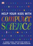Help Your Kids with Computer Science: A Unique Visual Step-by-Step Guide to Computers, Coding