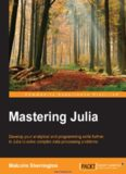 Mastering Julia: Develop your analytical and programming skills further in Julia to solve complex