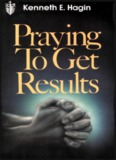 Praying To Get Results By Kenneth E. Hagin