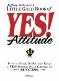 Jeffrey Gitomer's Little Gold Book of Yes! Attitude: How to find, build, and keep a YES! attitude