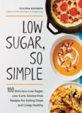 Low Sugar, So Simple 100 Delicious Low-Sugar, Low-Carb, Gluten-Free Recipes for Eating Clean