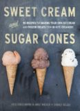 Sweet cream and sugar cones: 90 recipes for making your own ice cream and frozen treats from Bi