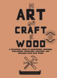The Art and Craft of Wood: A Practical Guide to Harvesting, Choosing, Reclaiming, Preparing