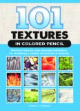 101 Textures in Colored Pencil: Practical Step-by-Step Drawing Techniques for Rendering a Variety