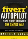 Fiverr Autopilot: How to Make Money on Fiverr the Smart Way