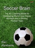 Soccer Brain: The 4C Coaching Model for Developing World Class Player Mindsets and a Winning
