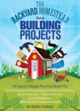 The Backyard Homestead Book of Building Projects: 76 Useful Things You Can Build to Create