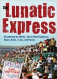 The Lunatic Express: Discovering the World via Its Worst Buses, Boats, Trains, and Planes