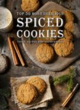 Spiced Cookies: A Cookie Cookbook with the Top 50 Most Delicious Spiced Cookie Recipes