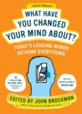 What Have You Changed Your Mind About?: Today's Leading Minds Rethink Everything
