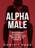 Attract Women: How to Become the Dominant, Masculine Alpha Male Women Want to Submit To (How