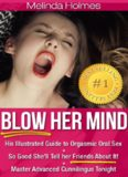 Blow Her Mind: His Illustrated Guide to Orgasmic Oral Sex So Good She'll Tell her Friends About