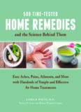 500 Time-Tested Home Remedies and the Science Behind Them. Ease Aches, Pains, Ailments, and More