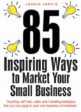 85 Inspiring Ways to Market Your Small Business: Inspiring, Self-help, Sales and Marketing