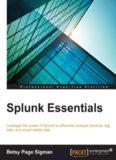 Splunk Essentials: Leverage the power of Splunk to efficiently analyze machine, log, web