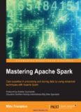 Mastering Apache Spark: Gain expertise in processing and storing data by using advanced techniques