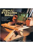 The Jigs & Fixtures Bible: Tips, Tricks, and Techniques For Better Woodworking