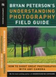 Bryan Peterson's Understanding Photography Field Guide: How to Shoot Great Photographs with Any