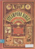 The Steampunk Bible: An Illustrated Guide to the World of Imaginary Airships, Corsets and Goggles