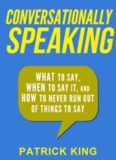 Conversationally Speaking: WHAT to Say, WHEN to Say It, and HOW to Never Run Out of Things to say