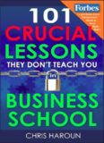 101 Crucial Lessons They Don't Teach You in Business School: Forbes calls this book 1 of 6 books
