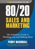 80/20 Sales and Marketing. The Definitive Guide to Working Less and Making More
