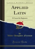 Applied Latin: A Course for Beginners - Forgotten Books
